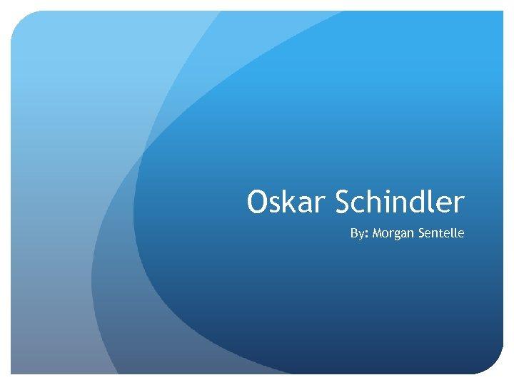 Oskar Schindler By: Morgan Sentelle