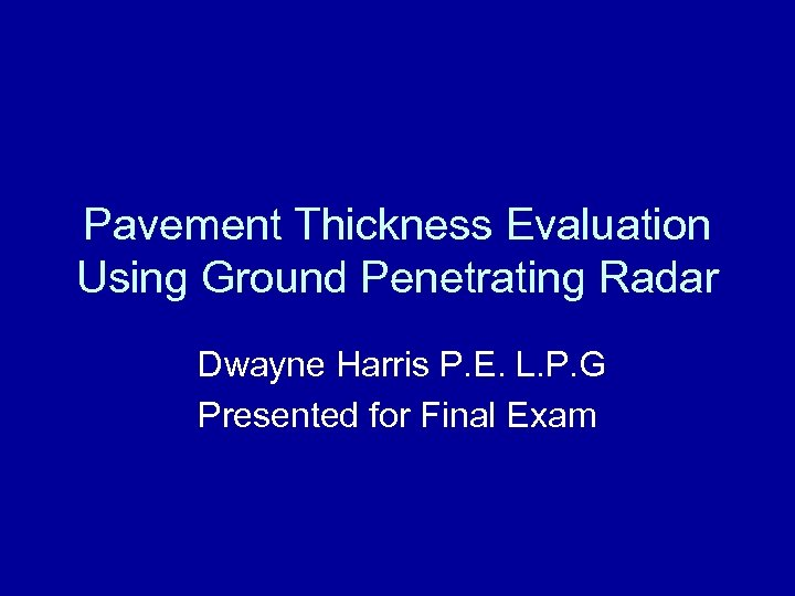Pavement Thickness Evaluation Using Ground Penetrating Radar Dwayne Harris P. E. L. P. G