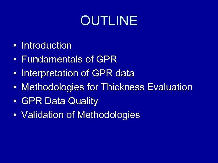 OUTLINE • • • Introduction Fundamentals of GPR Interpretation of GPR data Methodologies for