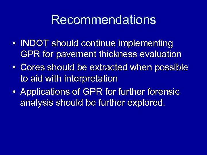 Recommendations • INDOT should continue implementing GPR for pavement thickness evaluation • Cores should