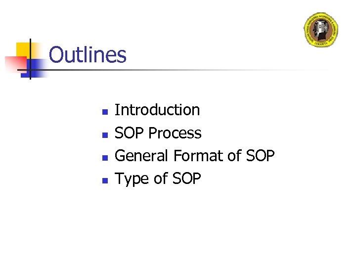 Outlines n n Introduction SOP Process General Format of SOP Type of SOP