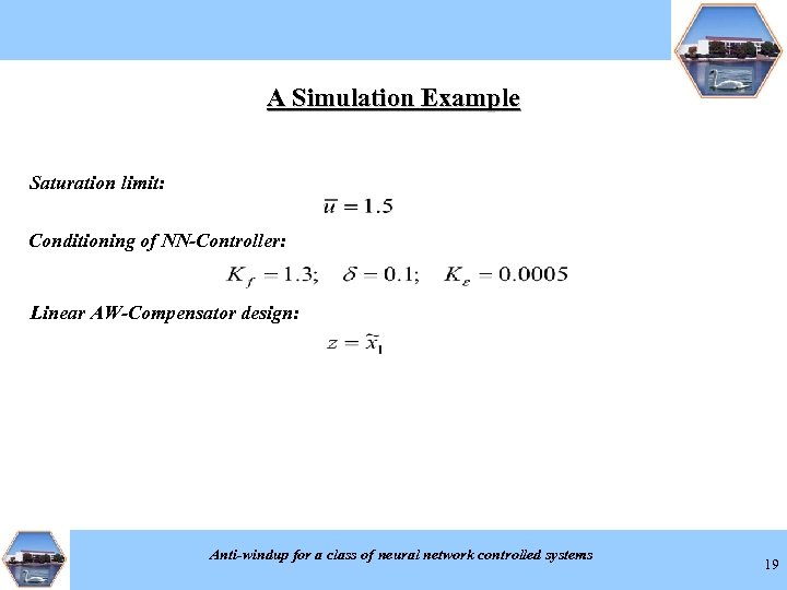 A Simulation Example Saturation limit: Conditioning of NN-Controller: Linear AW-Compensator design: Anti-windup for a