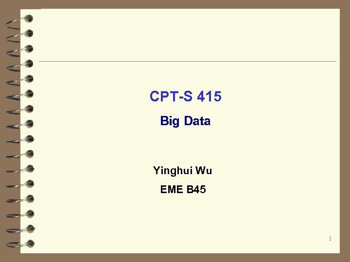 CPT-S 415 Big Data Yinghui Wu EME B 45 1