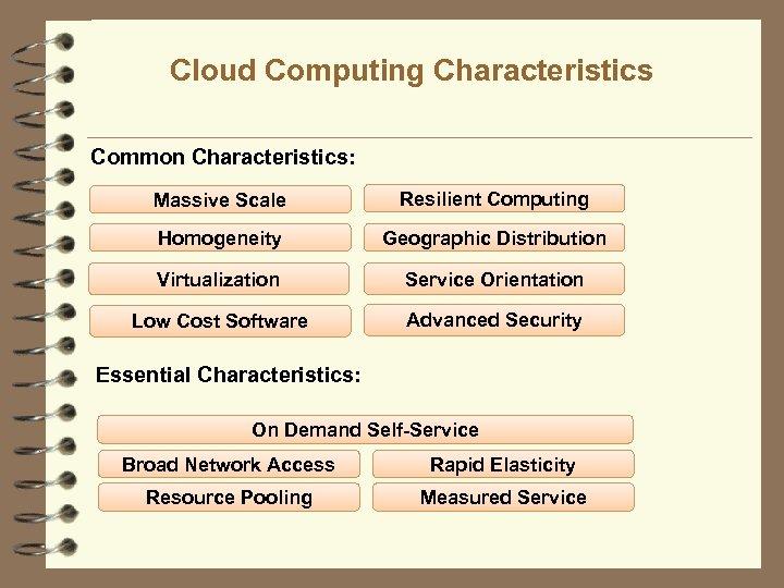 Cloud Computing Characteristics Common Characteristics: Massive Scale Resilient Computing Homogeneity Geographic Distribution Virtualization Service