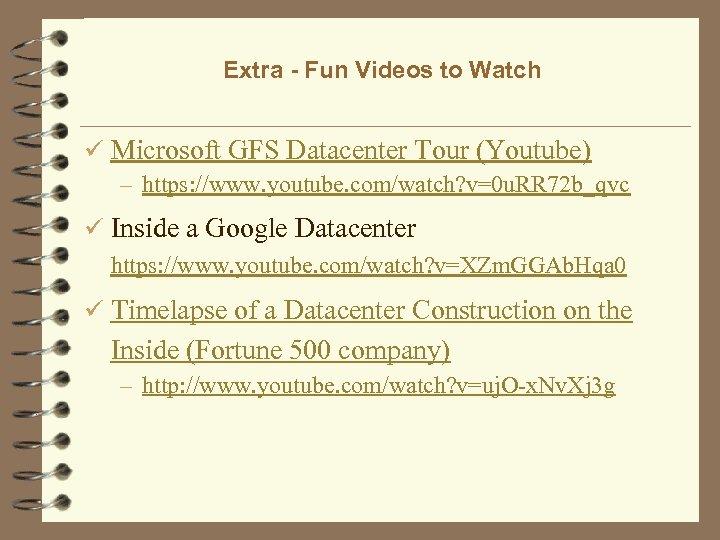Extra - Fun Videos to Watch ü Microsoft GFS Datacenter Tour (Youtube) – https: