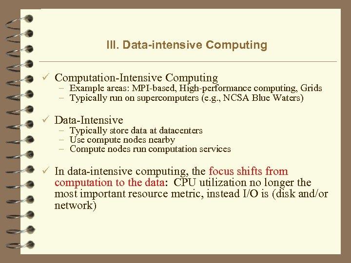 III. Data-intensive Computing ü Computation-Intensive Computing – Example areas: MPI-based, High-performance computing, Grids –