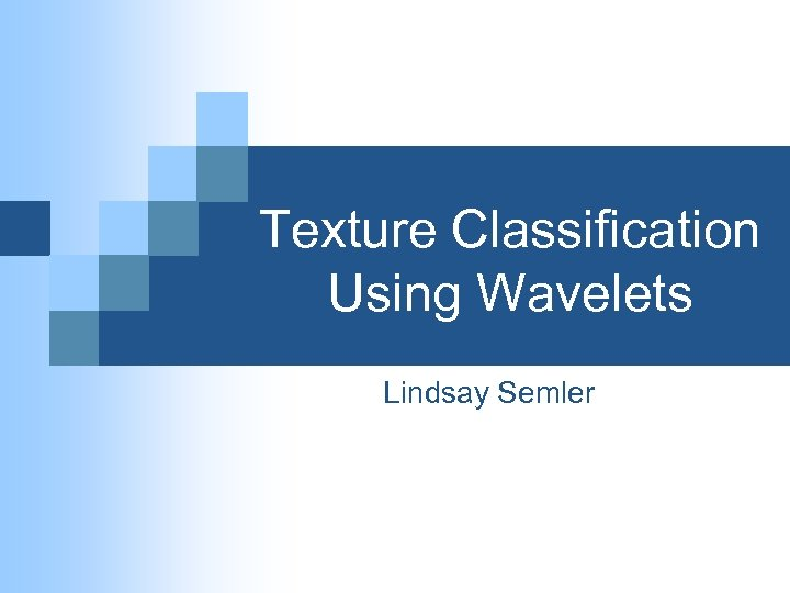 Texture Classification Using Wavelets Lindsay Semler