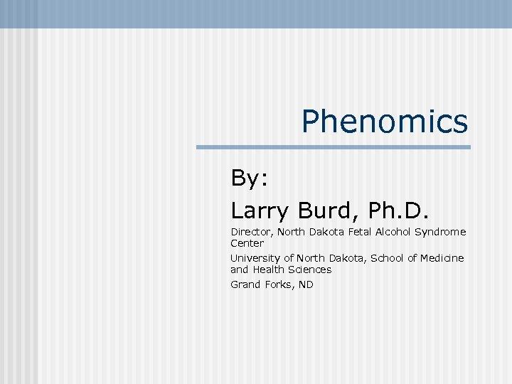 Phenomics By: Larry Burd, Ph. D. Director, North Dakota Fetal Alcohol Syndrome Center University