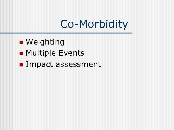 Co-Morbidity Weighting n Multiple Events n Impact assessment n