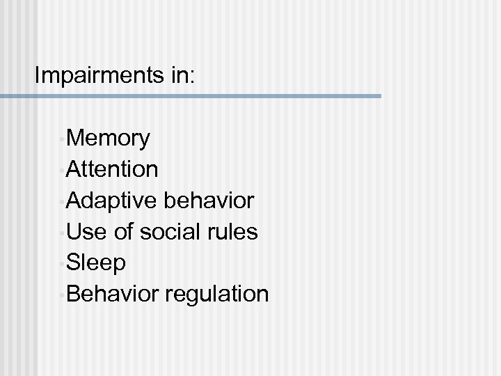Impairments in: • Memory • Attention • Adaptive behavior • Use of social rules