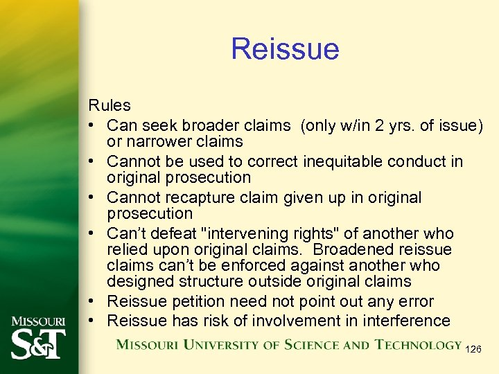 Reissue Rules • Can seek broader claims (only w/in 2 yrs. of issue) or