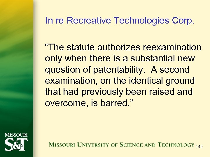 """In re Recreative Technologies Corp. """"The statute authorizes reexamination only when there is a"""