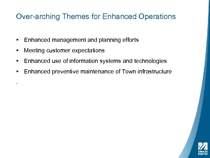 Over-arching Themes for Enhanced Operations ▸ Enhanced management and planning efforts ▸ Meeting customer