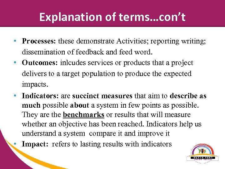 Explanation of terms…con't • Processes: these demonstrate Activities; reporting writing; dissemination of feedback and