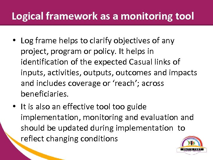 Logical framework as a monitoring tool • Log frame helps to clarify objectives of