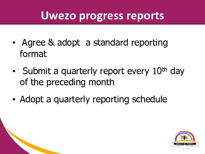 Uwezo progress reports • Agree & adopt a standard reporting format • Submit a