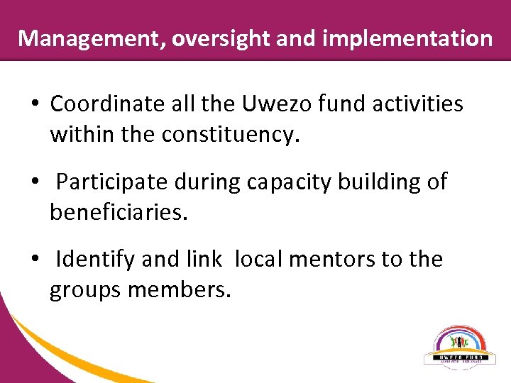 Management, oversight and implementation • Coordinate all the Uwezo fund activities within the constituency.
