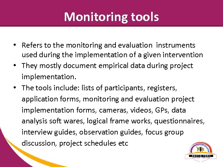 Monitoring tools • Refers to the monitoring and evaluation instruments used during the implementation