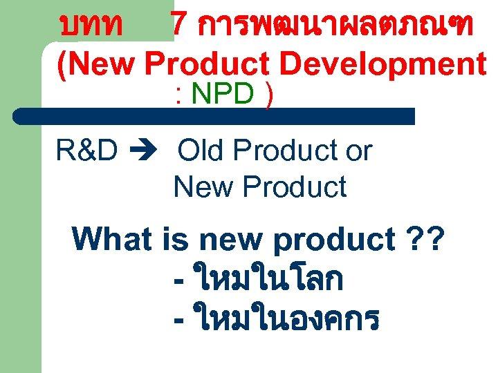 บทท 7 การพฒนาผลตภณฑ (New Product Development : NPD ) R&D Old Product or New