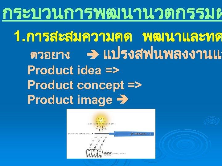 กระบวนการพฒนานวตกรรมผ 1. การสะสมความคด พฒนาและทด ตวอยาง แปรงสฟนพลงงานแส Product idea => Product concept => Product image