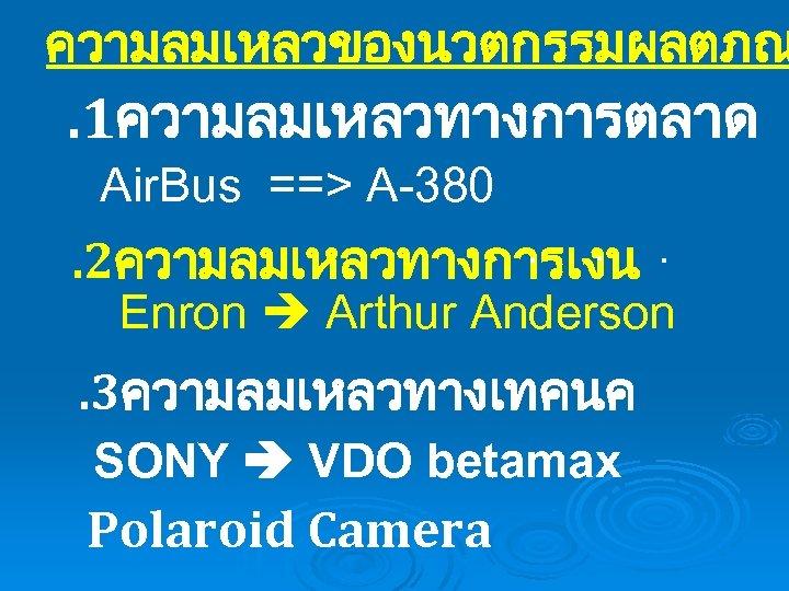 ความลมเหลวของนวตกรรมผลตภณ . 1ความลมเหลวทางการตลาด Air. Bus ==> A-380. . 2ความลมเหลวทางการเงน Enron Arthur Anderson . 3ความลมเหลวทางเทคนค
