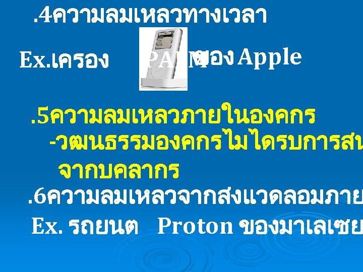 . 4ความลมเหลวทางเวลา Ex. เครอง ของ PALM Apple . 5ความลมเหลวภายในองคกร -วฒนธรรมองคกรไมไดรบการสน จากบคลากร. 6ความลมเหลวจากสงแวดลอมภาย Ex. รถยนต