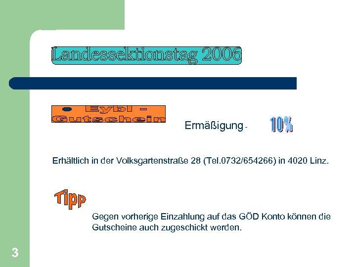 Ermäßigung - Erhältlich in der Volksgartenstraße 28 (Tel. 0732/654266) in 4020 Linz. Gegen vorherige