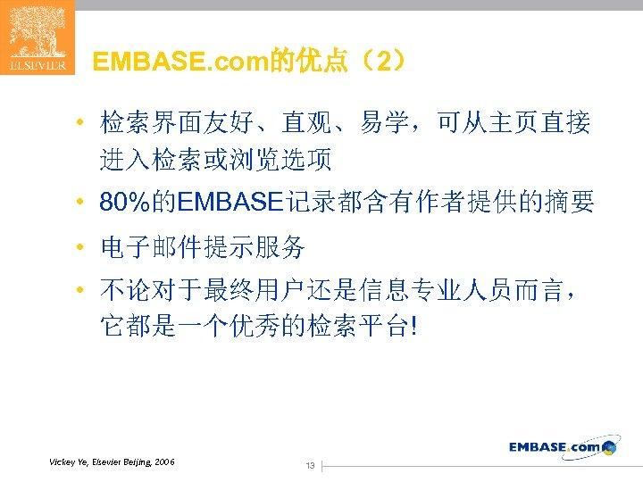 EMBASE. com的优点(2) • 检索界面友好、直观、易学,可从主页直接 进入检索或浏览选项 • 80%的EMBASE记录都含有作者提供的摘要 • 电子邮件提示服务 • 不论对于最终用户还是信息专业人员而言, 它都是一个优秀的检索平台! Vickey Ye,