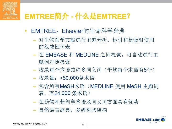 EMTREE简介 - 什么是EMTREE? • EMTREE:Elsevier的生命科学辞典 – 对生物医学文献进行主题分析、标引和检索时使用 的权威性词表 – 在 EMBASE 和 MEDLINE 之间检索,可自动进行主