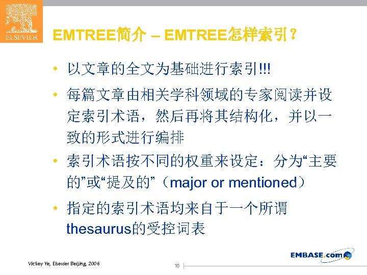 "EMTREE简介 – EMTREE怎样索引? • 以文章的全文为基础进行索引!!! • 每篇文章由相关学科领域的专家阅读并设 定索引术语,然后再将其结构化,并以一 致的形式进行编排 • 索引术语按不同的权重来设定:分为""主要 的""或""提及的""(major or mentioned)"
