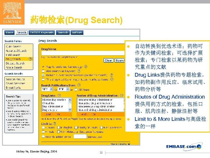 药物检索(Drug Search) l l Vickey Ye, Elsevier Beijing, 2006 32 自动转换到优选术语;药物可 作为关键词检索;可选择扩展 检索;专门检索以某药物为研 究重点的文献