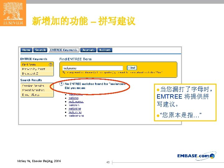 """新增加的功能 – 拼写建议 l当您漏打了字母时, EMTREE 将提供拼 写建议。 l""""您原本是指…"""" Vickey Ye, Elsevier Beijing, 2006 46"""