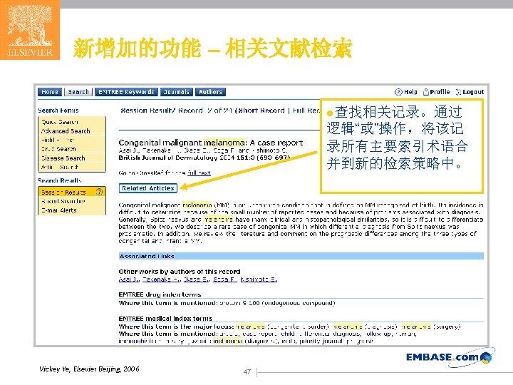 """新增加的功能 – 相关文献检索 l查找相关记录。通过 逻辑""""或""""操作,将该记 录所有主要索引术语合 并到新的检索策略中。 Vickey Ye, Elsevier Beijing, 2006 47"""
