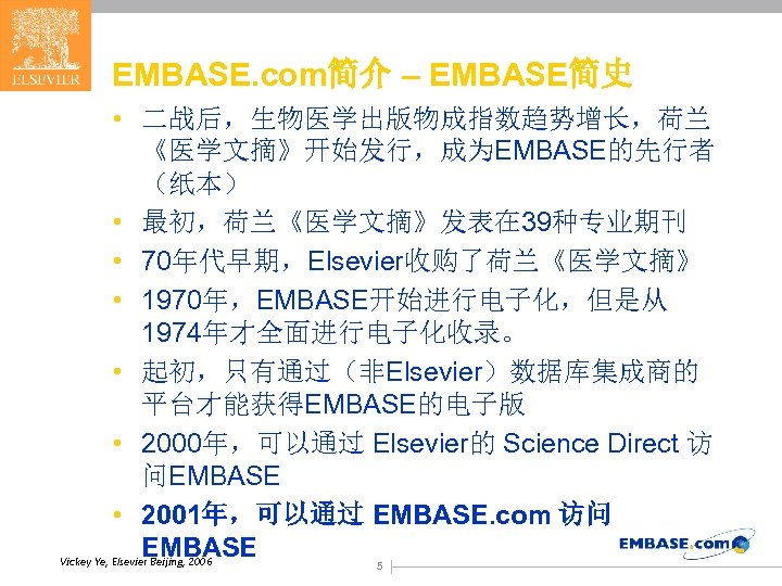 EMBASE. com简介 – EMBASE简史 • 二战后,生物医学出版物成指数趋势增长,荷兰 《医学文摘》开始发行,成为EMBASE的先行者 (纸本) • 最初,荷兰《医学文摘》发表在 39种专业期刊 • 70年代早期,Elsevier收购了荷兰《医学文摘》 •