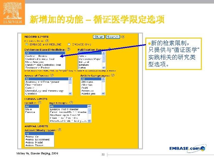 """新增加的功能 – 循证医学限定选项 l新的检索限制, 只提供与""""循证医学"""" 实践相关的研究类 型选项。 Vickey Ye, Elsevier Beijing, 2006 50"""