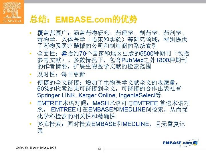 总结:EMBASE. com的优势 • 覆盖范围广:涵盖药物研究、药理学、制药学、药剂学、 毒物学、人体医学(临床和实验)等研究领域,特别提供 了药物及医疗器械的公司和制造商的系统索引 • 全面性:囊括约 70个国家和地区出版的6500种期刊(包括 参考文献)。多数情况下,包含Pub. Med之外 1800种期刊 的作者摘要,扩展生物医学文献的检索范围 •