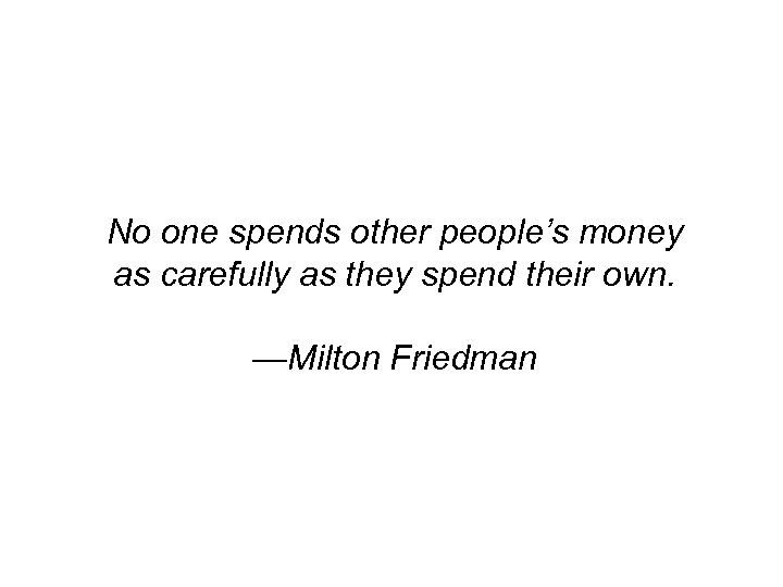 No one spends other people's money as carefully as they spend their own. —Milton