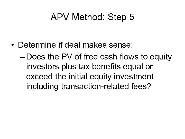 APV Method: Step 5 • Determine if deal makes sense: – Does the PV