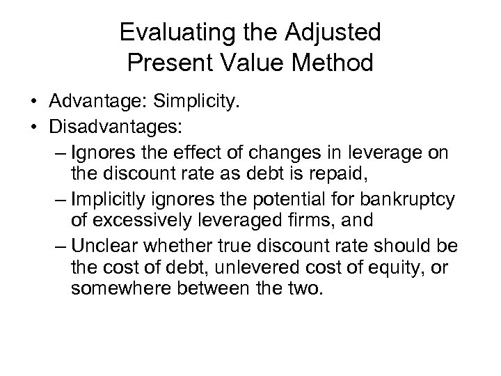Evaluating the Adjusted Present Value Method • Advantage: Simplicity. • Disadvantages: – Ignores the