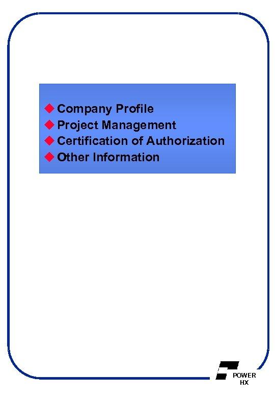 u Company Profile u Project Management u Certification of Authorization u Other Information POWER