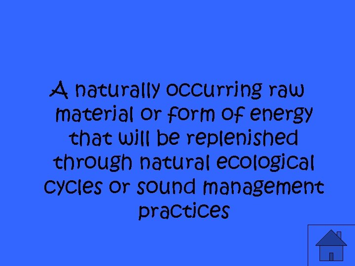 A naturally occurring raw material or form of energy that will be replenished through