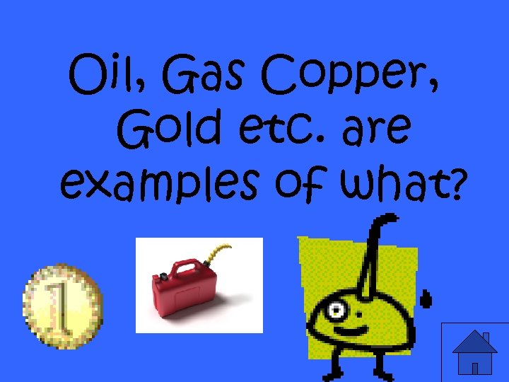 Oil, Gas Copper, Gold etc. are examples of what?