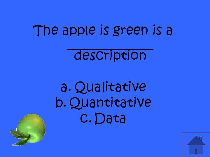 The apple is green is a _______ description a. Qualitative b. Quantitative c. Data