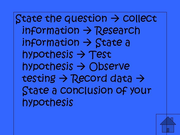 State the question collect information Research information State a hypothesis Test hypothesis Observe testing