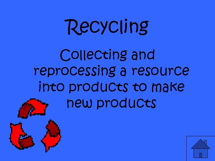 Recycling Collecting and reprocessing a resource into products to make new products