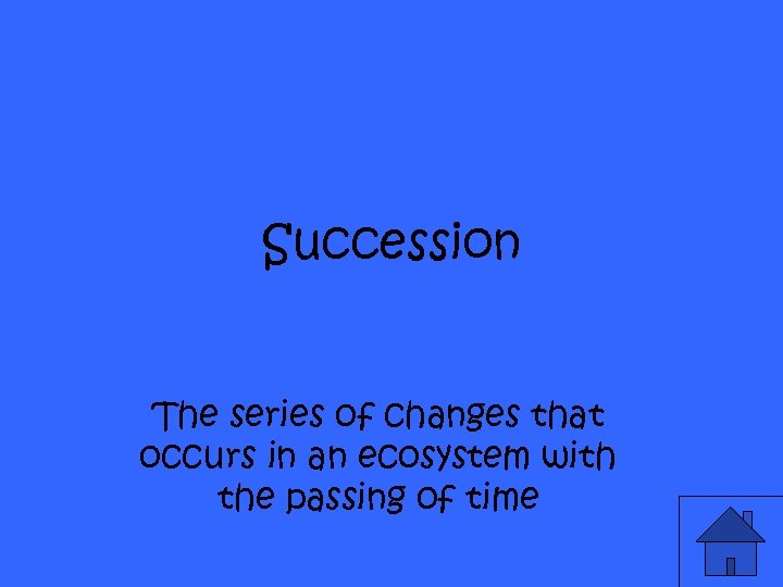 Succession The series of changes that occurs in an ecosystem with the passing of