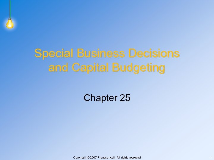 Special Business Decisions and Capital Budgeting Chapter 25 Copyright © 2007 Prentice-Hall. All rights