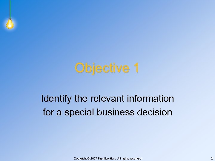Objective 1 Identify the relevant information for a special business decision Copyright © 2007