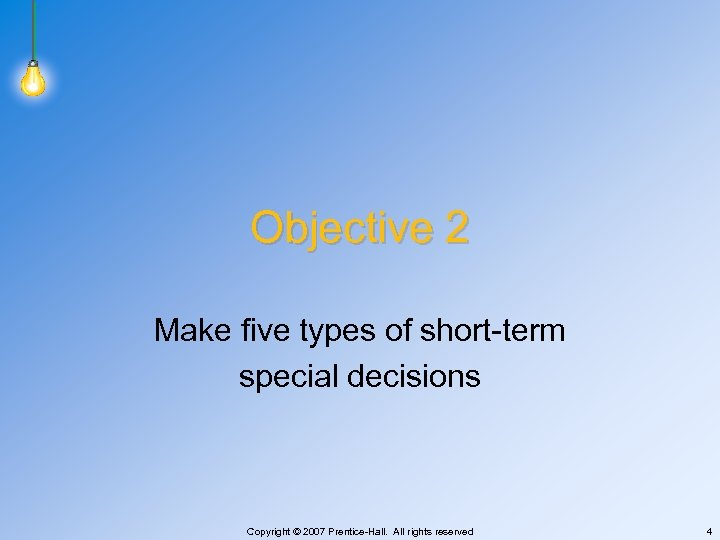 Objective 2 Make five types of short-term special decisions Copyright © 2007 Prentice-Hall. All