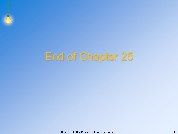 End of Chapter 25 Copyright © 2007 Prentice-Hall. All rights reserved 46